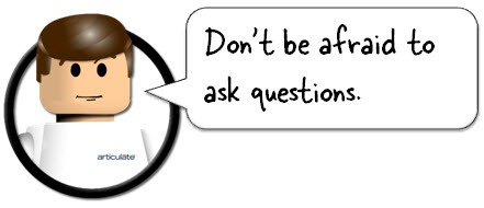 Don't be afraid to ask questions. No such thing as a stupid question.
